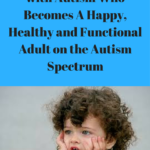 10 Things You Must Do as a Parent of a Child on the Autism Spectrum to Make Sure You will Have a Happy, Healthy and Functional Adult on the Autism Spectrum