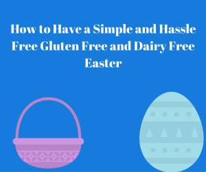 How to Have a Simple and Hassle Free Gluten Free and Dairy Free Easter