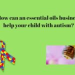 How an Essential Oils Business Can Help You and Your Child with Autism