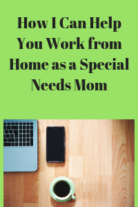 How I Can Help You Work from Home as a Special Needs Mom