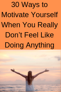 30 Ways to Motivate Yourself When You Really Don't Feel Like Doing Anything
