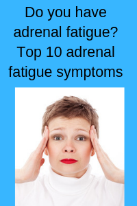 Do you have adrenal fatigue? Top 10 adrenal fatigue symptoms