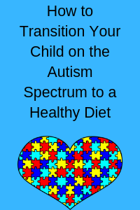 How to Transition Your Child on the Autism Spectrum to a Healthy Diet: Healthy Eating for Autism