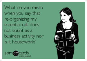 what-do-you-mean-when-you-say-that-re-organizing-my-essential-oils-does-not-count-as-a-business-activity-nor-is-it-housework-aa465