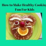 How to Make Healthy Cooking Fun for Kids